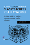 How do expert primary classteachers really work?: a critical guide for teachers, headteachers and teacher educators