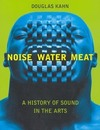 Noise, water, meat: a history of sound in the arts