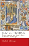 Holy motherhood: gender, dynasty and visual culture in the later Middle Ages