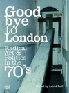 Goodbye to London: radical art & politics in the 70's